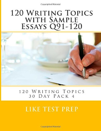 120 Writing Topics with Sample Essays Q91-120: 120 Writing Topics 30 Day Pack 4 PDF Books