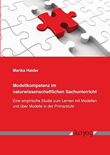 Modellkompetenz im naturwissenschaftlichen Sachunterricht: Eine empirische Studie zum Lernen mit Modellen und über Modelle in der Primarstufe: Eine ... Modellen Und Uber Modelle in Der Primarstufe