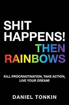 SHIT HAPPENS! THEN RAINBOWS: Kill Procrastination, Take Action, Live Your Dream! by [Daniel Tonkin]