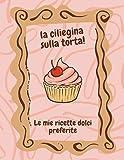 la ciliegina sulla torta!: le mie ricette dolci preferite | ricettario da scrivere | quaderno per 120 ricette | taccuino per ricette con indice e ... color crema | formato grande 21,59 x 27,94 cm