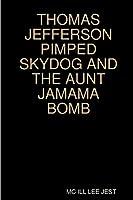 THOMAS JEFFERSON PIMPED SKYDOG AND THE AUNT JAMAMA BOMB