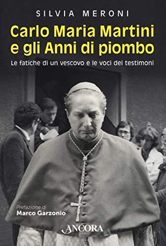 Carlo Maria Martini e gli anni di piombo. Le fatiche di un vescovo e le voci dei testimoni