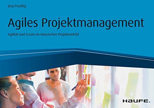 Agiles Projektmanagement - Agilität und Scrum im klassischen Projektumfeld (Haufe Fachbuch 10248)