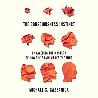 The Consciousness Instinct     Unraveling the Mystery of How the Brain Makes the Mind              By:                                                                                                                                 Michael S. Gazzaniga                               Narrated by:                                                                                                                                 David Colacci                      Length: 9 hrs and 34 mins     3 ratings     Overall 4.3