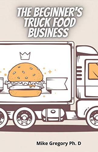 The Beginner's Truck Food Business : Easy And Quick Way To Start A Successful Food Truck Business (English Edition)