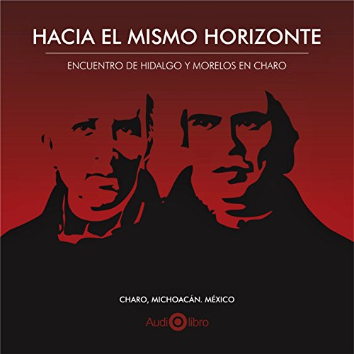 Hacia El Mismo Horizonte. Encuentro De Hidalgo Y Morelos En Charo [Toward the Same Horizon: The Meeting of Hidalgo and Morelos in Charo]                   By:                                                                                                                                 Moisés Guzmán Pérez,                                                                                        Fray Miguel de Guevara,                                                                                        Juan de Dios Peza,                   and others                          Narrated by:                                                                                                                                 Jesús Isarrarás Gutiérrez,                                                                                        María Cecilia Izarraraz Gutiérrez,                                                                                        Ciro Artemio Constantino Álvarez                      Length: 1 hr and 7 mins     1 rating     Overall 4.0