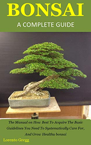 BONSAI A COMPLETE GUIDE: The Manual on How Best To Acquire The Basic Guidelines You Need To Systematically Care For, And Grow Healthy bonsai