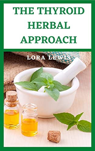 The Thyroid Herbal Approach: A Plant-Based Medicinal Guide To Cure Thуrоіd Enlаrgеmеnt, Thуrоіd Nоdulеѕ, And Hyperthyroidism (English Edition)