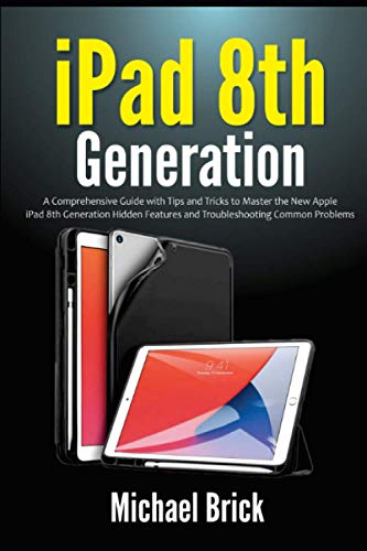 iPad 8th Generation: A Comprehensive Guide with Tips and Tricks to Master the New Apple iPad 8th Generation Hidden Features and Troubleshooting Common Problems