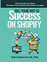 Sell Your Way to Success on Shopify: How to Create Your Store, Showcase Your Products, and Increase Your Sales