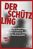 Der Schützling: Stasi-Agent Adolf Kanter, Helmut Kohl, die Korruption und die größte Spionageaffäre der Bundesrepublik: Stasi-Agent Adolf Kanter, ... die...