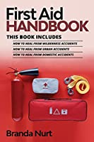 First Aid Handbook: This book includes: How to Heal from Wilderness Accidents + How to Heal from Urban Accidents + How to Heal from Domestic Accidents