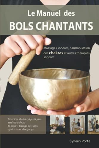 Le Manuel des Bols Chantants: Massages sonores, harmonisation des chakras et autres thérapies sonores