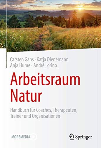 Arbeitsraum Natur: Handbuch für Coaches, Therapeuten, Trainer und Organisationen