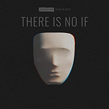 There Is No If