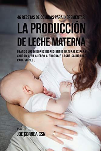 46 Recetas De Comidas Para Incrementar La Producción De Leche Materna: Usando Los Mejores Ingredientes Naturales Para Ayudar a Su Cuerpo a Producir Leche Saludable Para Su Bebe
