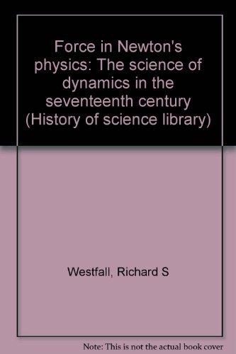 Force in Newton's Physics: The Science of Dynamics in the Seventeenth Century by Richard S. Westfall