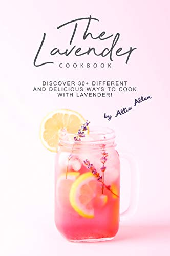 The Lavender Cookbook: Discover 30+ Different and Delicious Ways to Cook with Lavender!