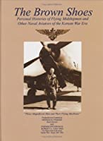 The Brown Shoes: Personal Histories of Flying Midshipmen and Other Naval Aviators of the Korean War Era