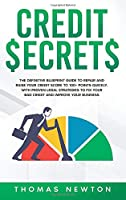 Credit Secrets: The Definitive Blueprint Guide to Repair and Raise Your Credit Score to 100+ Points Quickly. With Proven Legal Strategies to Fix Your Bad Credit and Improve Your Business