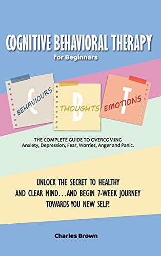 Cognitive Behavioral Therapy for Beginners (C.B.T.): The Complete Guide to Overcoming Anxiety, Depression, Fear, Worries, Anger and Panic.UNLOCK THE ... TOWARDS YOU NEW SELF!   June 2021 Edition  
