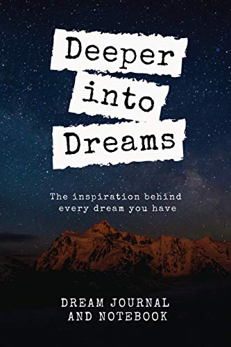 Deeper into Dreams The Inspiration Behind Every Dream You Have Dream Journal and Notebook: Log, Learn, Keep Track, Interpret, Gift For Men, Women, ... Journal | 6x9 Easy Carry Compact Size