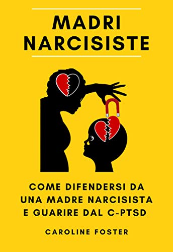 Madri Narcisiste: come difendersi da una madre narcisista e guarire dal C-PTSD