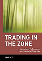 Trading in the Zone: Maximizing Performance with Focus and Discipline (Wiley Trading)