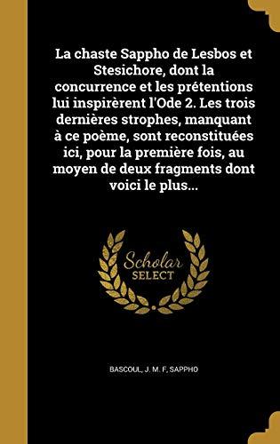 La Chaste Sappho de Lesbos Et Stesichore, Dont La Concurrence Et Les Pretentions Lui Inspirerent L'Ode 2. Les Trois Dernieres Strophes, Manquant a Ce ... Dont Voici Le Plus... (French Edition)