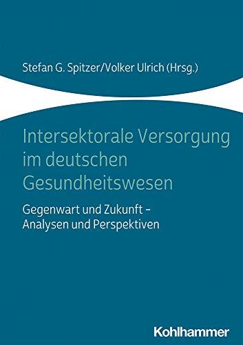 Intersektorale Versorgung im deutschen Gesundheitswesen: Gegenwart und Zukunft - Analysen und Perspektiven