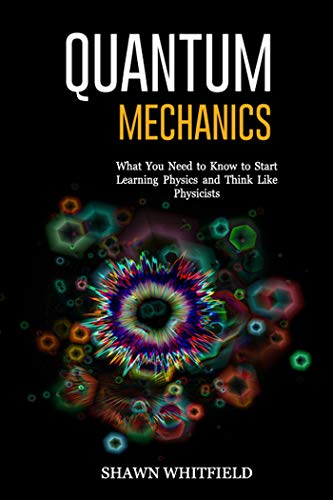 Quantum Mechanics: What You Need to Know to Start Learning Physics and Think Like Physicists