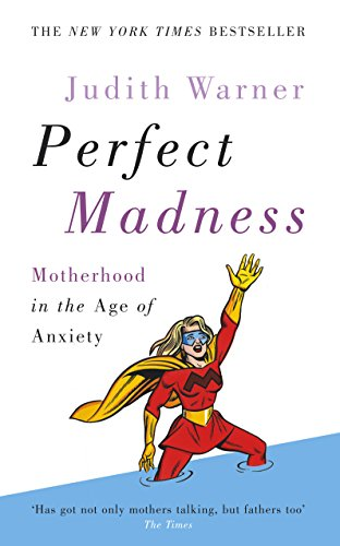 Perfect Madness: Motherhood in the Age of Anxiety