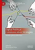 Digital Political Communication Strategies: Multidisciplinary Reflections (The Palgrave Macmillan Series in International Political Communication)