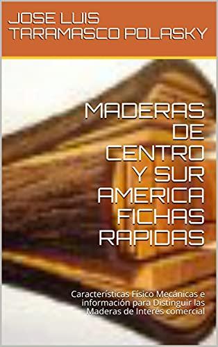 MADERAS DE CENTRO Y SUR AMERICA FICHAS RAPIDAS: Características Físico Mecánicas e información para Distinguir las Maderas de Interés comercial
