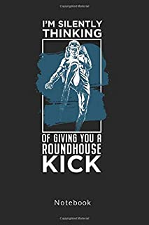 I´m silently Thinking of Giving you a Roundhouse Kick: Martial Arts Notebook college rule, 6x9, 100 pages