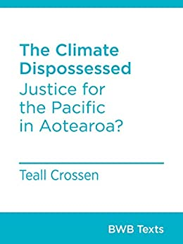The Climate Dispossessed: Justice for the Pacific in Aotearoa? (BWB Texts Book 82) by [Teall Crossen]