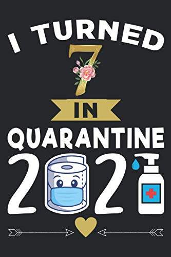 I Turned 7 in Quarantine 2021 Notebook: Happy 7th Birthday 7 Years Old Gift Ideas for Boys, Girls and Kids Quarantine Birthday Notebook, Funny Card Alternative, 6 X 9 Inch 120 Pages