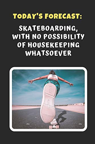 Today's Forecast: Skateboarding, With No Possibility Of Housekeeping Whatsoever: Novelty Lined Notebook / Journal To Write In Perfect Gift Item (6 x 9 inches)