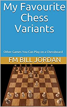 [FM Bill Jordan]のMy Favourite Chess Variants: Other Games You Can Play on a Chessboard (English Edition)
