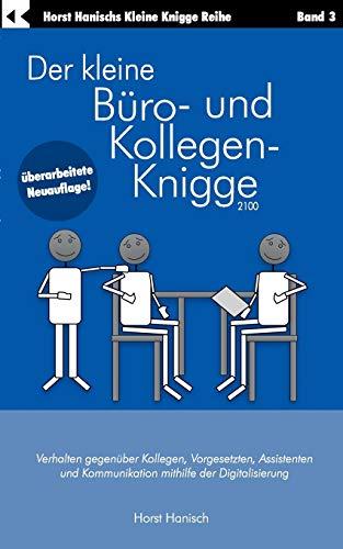 Der kleine Büro- und Kollegen-Knigge 2100: Verhalten gegenüber Kollegen, Vorgesetzten, Assistenten und Kommunikation mithilfe der Digitalisierung (Der kleine Knigge-Ratgeber)
