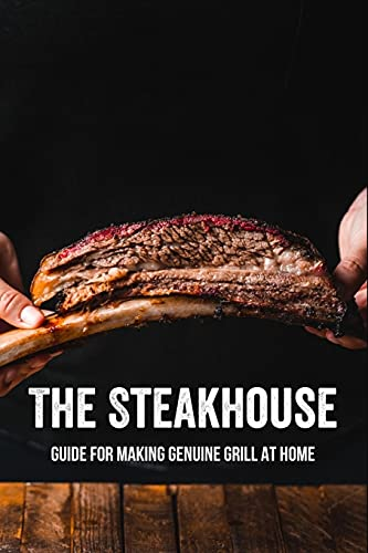 The Steakhouse: Guide For Making Genuine Grill At Home: Steakhouse Steaks Recipe