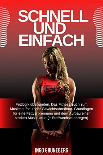 Schnell und Einfach: Fettlogik überwinden. Das Fitness Buch zum Muskelaufbau oder Gewichtsabnahme. Grundlagen für eine Fettverbrennung und dem Aufbau einer ... Muskulatur! (+ Stoffwechsel anregen)