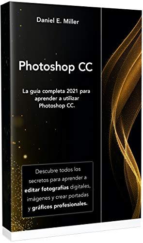 PHOTOSHOP: La guía completa 2021 para aprender a utilizar Photoshop CC. Descubre todos los secretos para aprender a editar fotografías digitales, imágenes y crear portadas y gráficos profesionales.