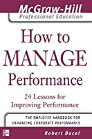 How to Manage Performance: 24 Lessons for Improving Performance (The McGraw-Hill Professional Education Series)