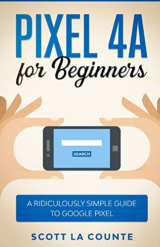 Pixel 4A For Beginners: The Ridiculously Sime Guide To Google Pixel