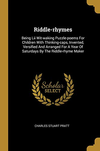 Riddle-rhymes: Being Lii Wit-waking Puzzle-poems For Children With Thinking-caps, Invented, Versified And Arranged For A Year Of Saturdays By The Riddle-rhyme Maker