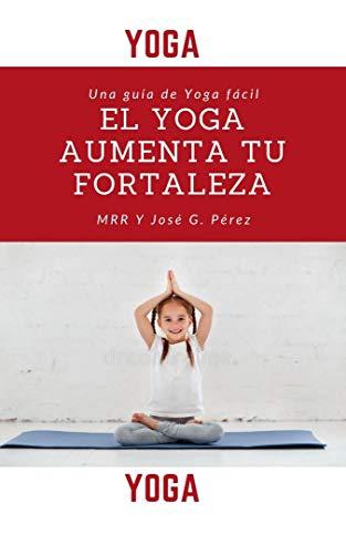 EL YOGA AUMENTA TU FORTALEZA (Spanish Edition)