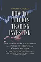 How to Futures Trading Investing: How to Manage Risk, FUTURES SPREAD TRADING, CANDLESTICKS, FUNDAMENTAL ANALYSIS, BITCOIN, ETHEREUM AND OTHER CRYPTOCURRENCIES . All the Financial Tools and Tips You Need to Start to Build Your Passive Income.