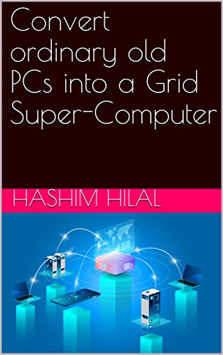 Convert ordinary old PCs  into a  Grid Super-Computer (English Edition) de [Hashim Hilal]