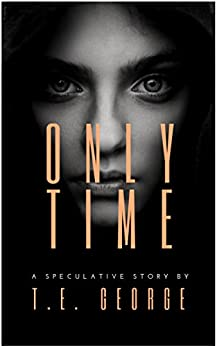 Only Time: A Speculative Story by [T.E. George]